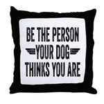 Be The Person Your Dog Thinks You Are Throw Pillow