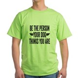 Be the person your dog thinks you are Green T-Shirt
