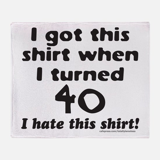 I GOT THIS SHIRT WHEN I TURNED 40 Throw Blanket