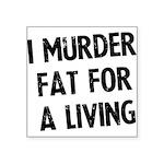 i-murder-fat-for-a-living Square Sticker 3