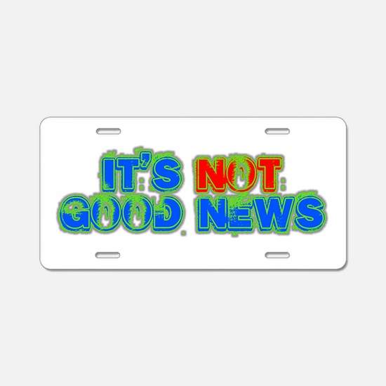 ITS NOT GOOD NEWS Aluminum License Plate
