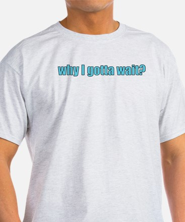 why I gotta wait? T-Shirt