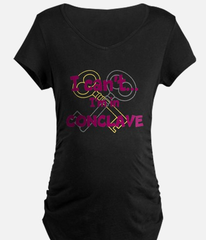 I cant...Im in Conclave Maternity T-Shirt