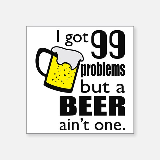 99 problems but a beer aint one Sticker