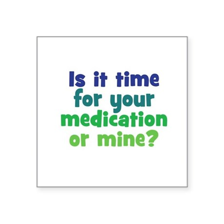 "Your Meds or Mine? Square Sticker 3"" x 3"""
