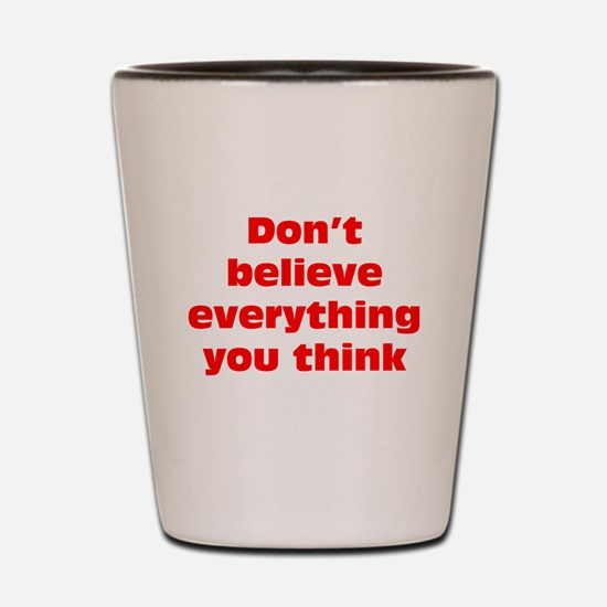 Believe Everything You Think Shot Glass