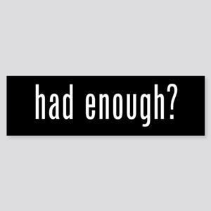 HAD ENOUGH? Bumper Sticker