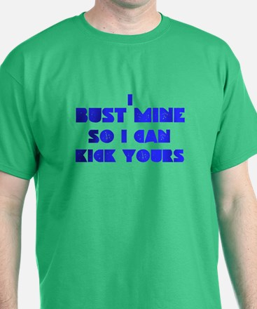 I bust mine so I can kick yours T-Shirt