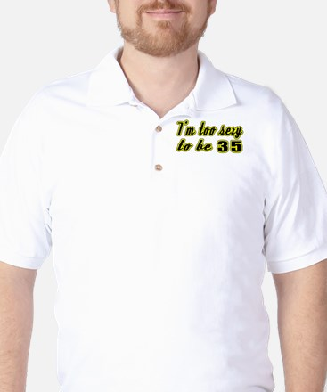 I'm too sexy to be 35 Golf Shirt