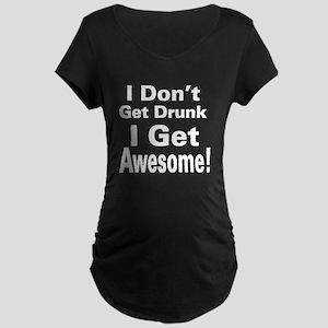 I Dont Get Drunk (White) Maternity T-Shirt