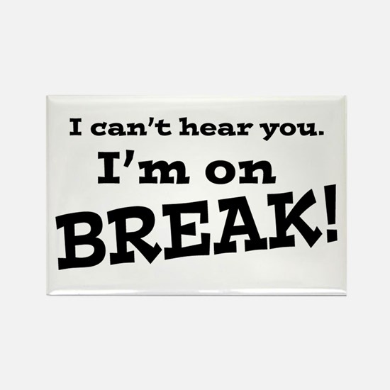 I Can't Hear You. I'm on Break! Rectangle Magnet
