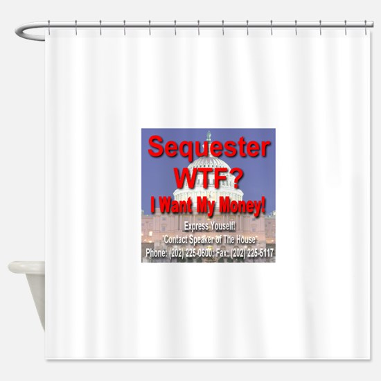 Sequester WTF? I Want My Money! Shower Curtain