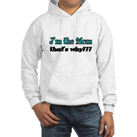 Im the Mom. Thats why!!! Hoodie