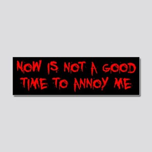Not a Good Time to Annoy Me Car Magnet 10 x 3