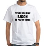 You Like Bacon Or You're Wrong White T-Shirt