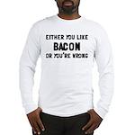 You Like Bacon Or You're Wrong Long Sleeve T-Shirt