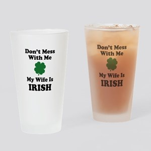 Don't Mess With Me. My Wife Is Irish. Drinking Gla