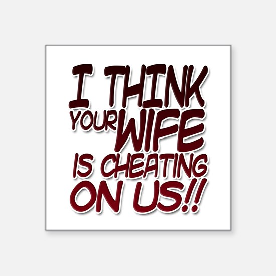 I THINK YOUR WIFE IS CHEATING ON US!! Sticker