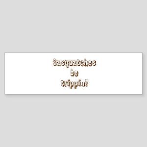 Sasquatches be trippin! Text only Bumper Sticker