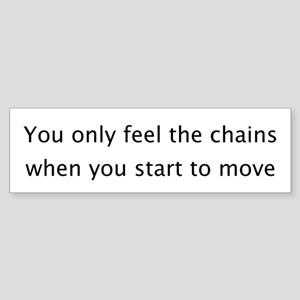 You Only Feel the Chains... Bumper Sticker