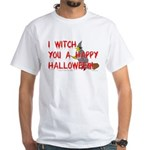 I Witch You A Happy Halloween White T-Shirt