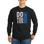 Do you even squat Long Sleeve Dark T-Shirt