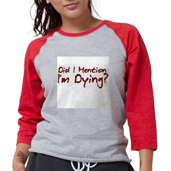 Did I Mention I'm Dying? Womens Baseball Tee