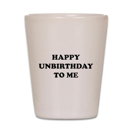 Happy Unbirthday To Me Shot Glass