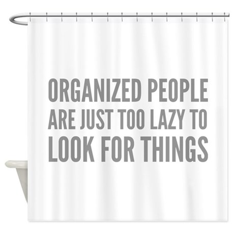 Organized People Are Just Too Lazy Shower Curtain By
