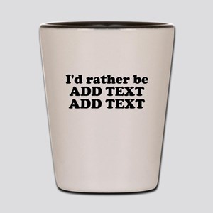 I'd Rather Be (Custom Text) Shot Glass