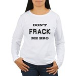 Don't Frack Me Bro Women's Long Sleeve T-Shirt