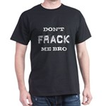 Don't Frack Me Bro Dark T-Shirt