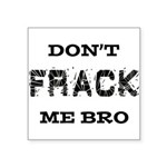 Don't Frack Me Bro Square Sticker 3