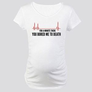 You Bored Me To Death Maternity T-Shirt