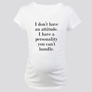 I don't have an attitude Maternity T-Shirt
