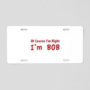 Of course I'm right. I'm Bob. Aluminum License Pla