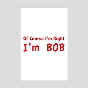 Of course I'm right. I'm Bob. Mini Poster Print