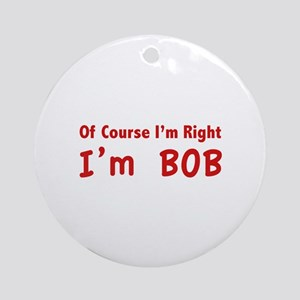 Of course I'm right. I'm Bob. Ornament (Round)