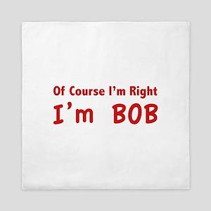 Of course I'm right. I'm Bob. Queen Duvet
