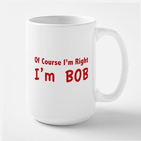Of course I'm right. I'm Bob. Large Mug