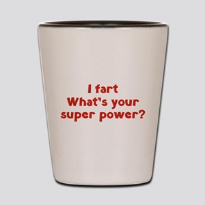 I fart. What's you super power? Shot Glass