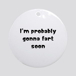 I'm probably gonna fart soon Ornament (Round)