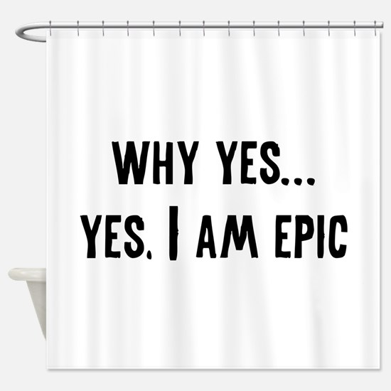 Why Yes... Yes, I Am Epic Shower Curtain