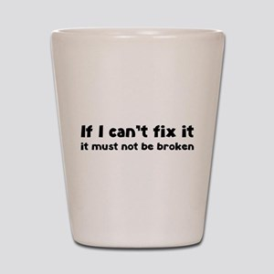 If I can't fix it it must not be broken Shot Glass