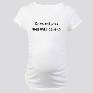 Does not play well with others. Maternity T-Shirt