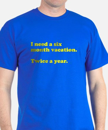 I need a six month vacation T-Shirt