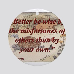 Better Be Wise By The Misfortunes Round Ornament