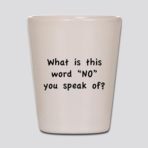 """What is this word """"No"""" you speak of? Shot Glass"""