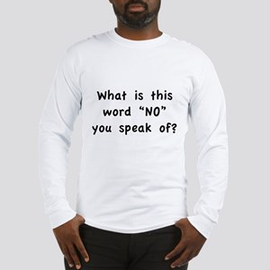 "What is this word ""No"" you speak of? Long Sleeve T"