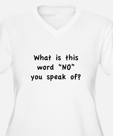 "What is this word ""No"" you speak of? T-Shirt"